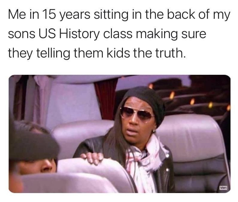 Me in 15 years sitting in the back of my son's history class making sure they telling them kids the truth Jackie Christie meme